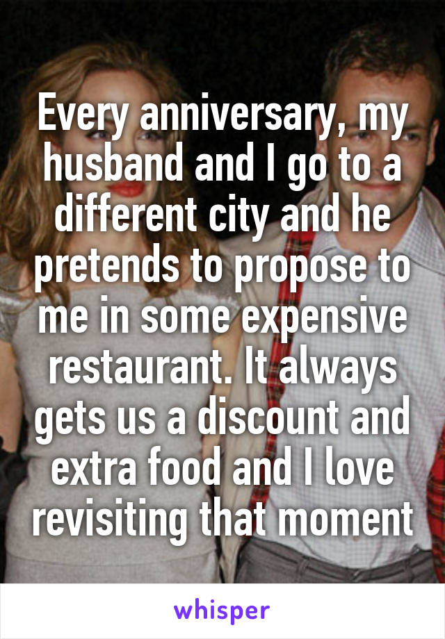 Every anniversary, my husband and I go to a different city and he pretends to propose to me in some expensive restaurant. It always gets us a discount and extra food and I love revisiting that moment
