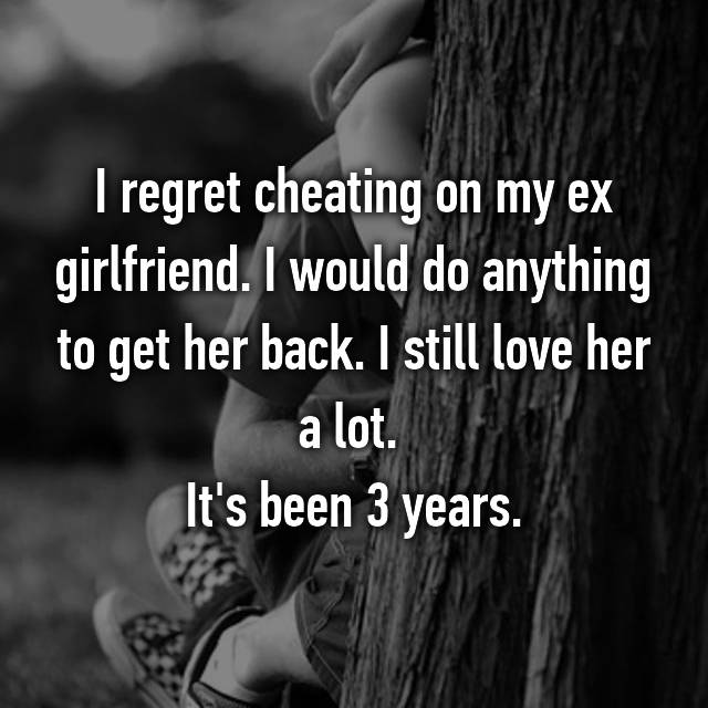 I regret cheating on my ex girlfriend. I would do anything to get her back. I still love her a lot.  It's been 3 years.
