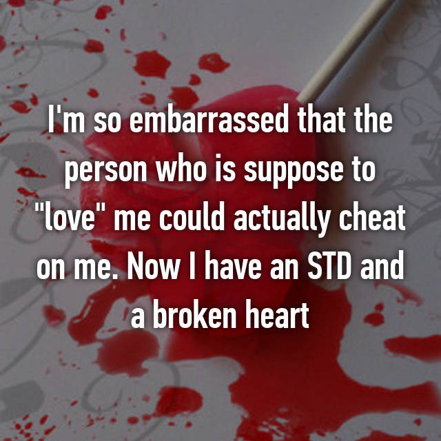 "I'm so embarrassed that the person who is suppose to ""love"" me could actually cheat on me. Now I have an STD and a broken heart"
