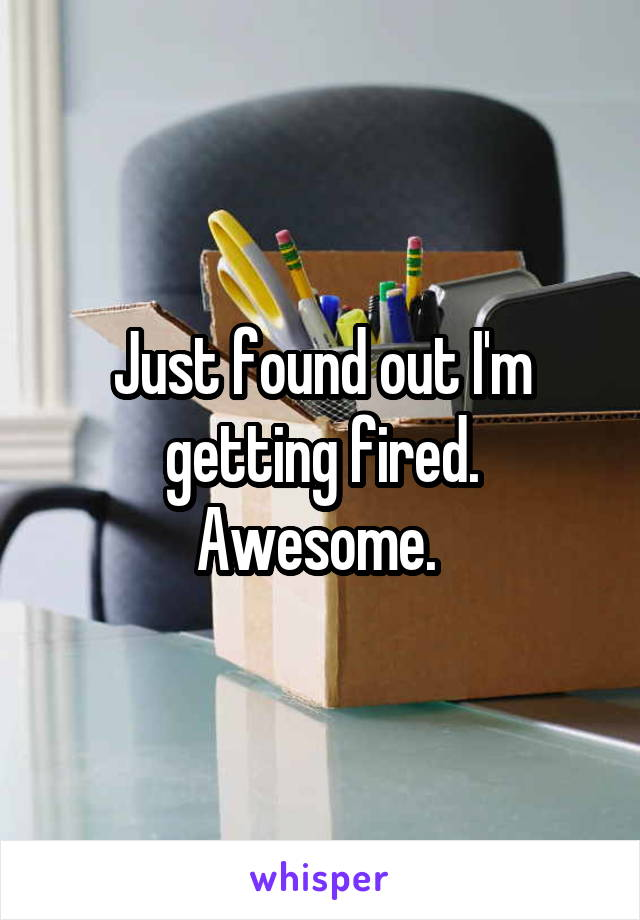Just found out I'm getting fired. Awesome.