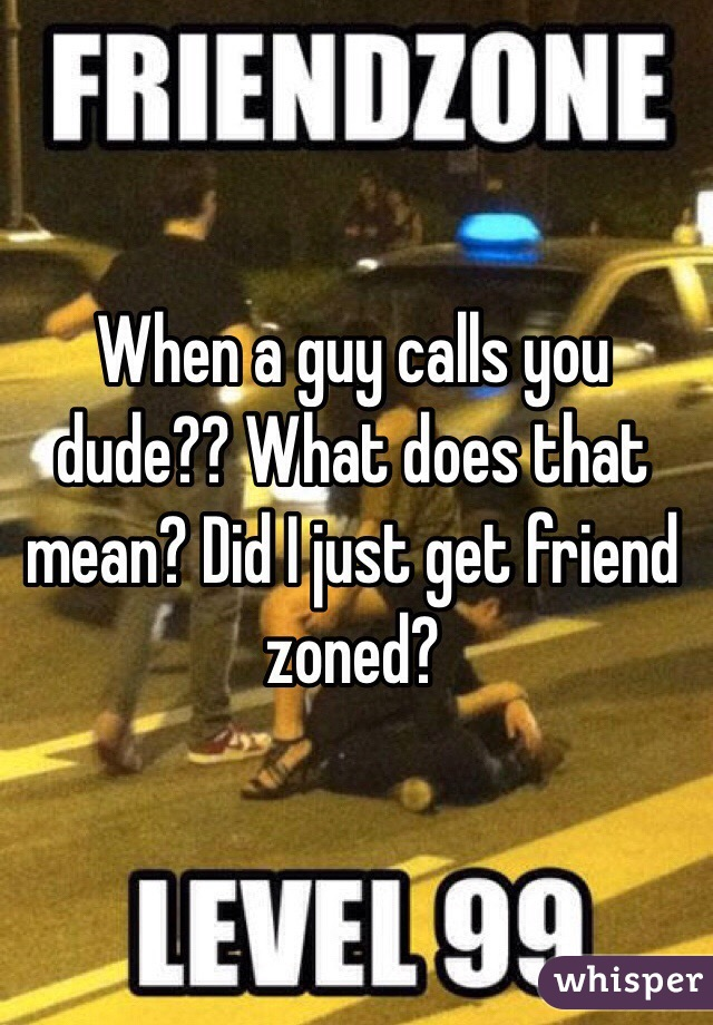 When a guy calls you dude?? What does that mean? Did I