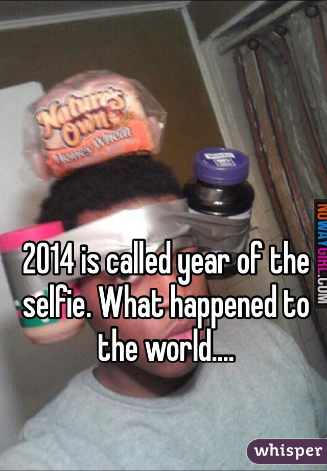 2014 is called year of the selfie. What happened to the world....