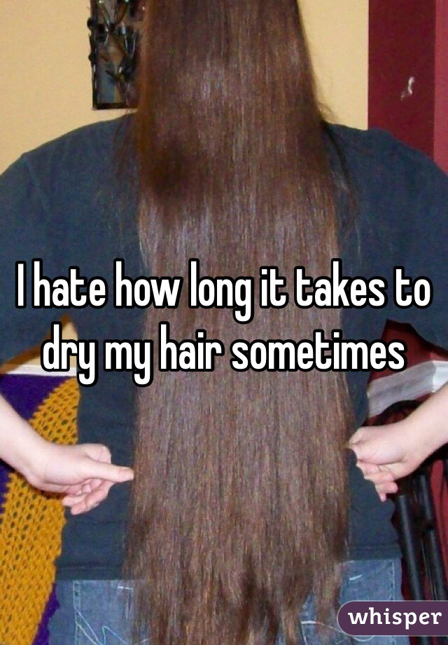 I hate how long it takes to dry my hair sometimes