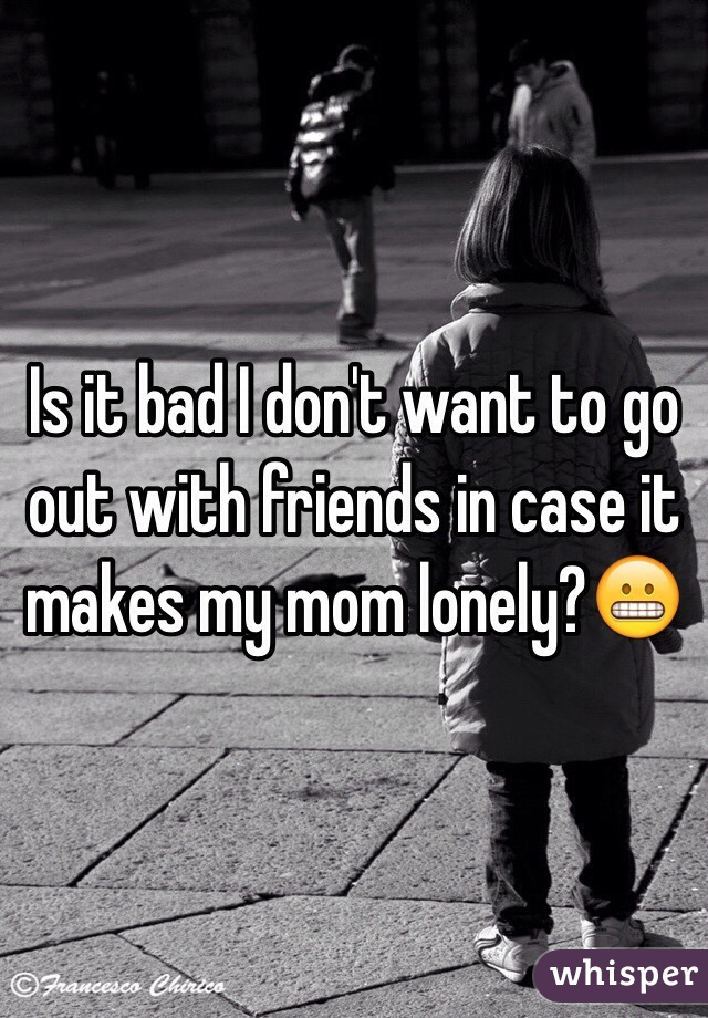 Is it bad I don't want to go out with friends in case it makes my mom lonely?😬