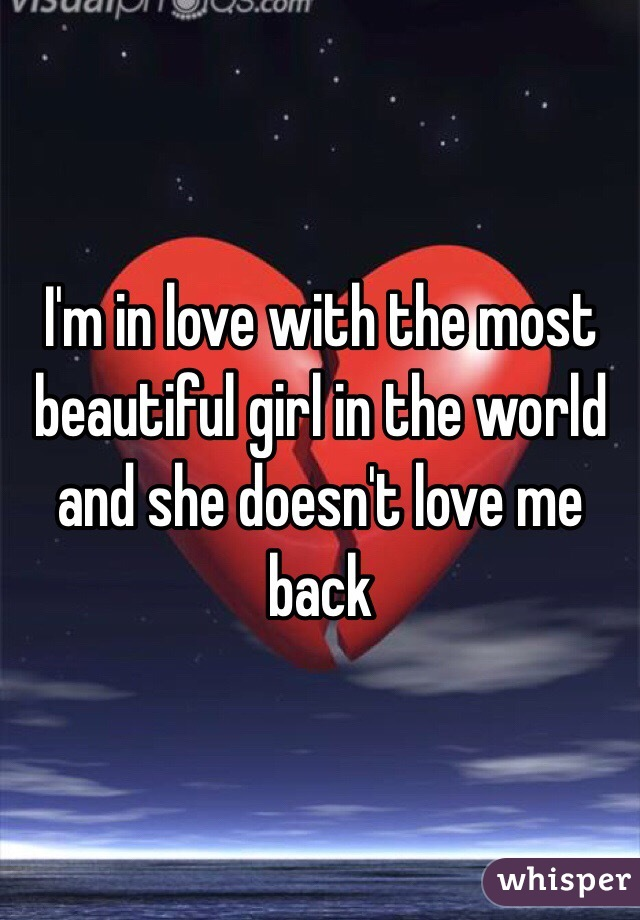 I'm in love with the most beautiful girl in the world and she doesn't love me back