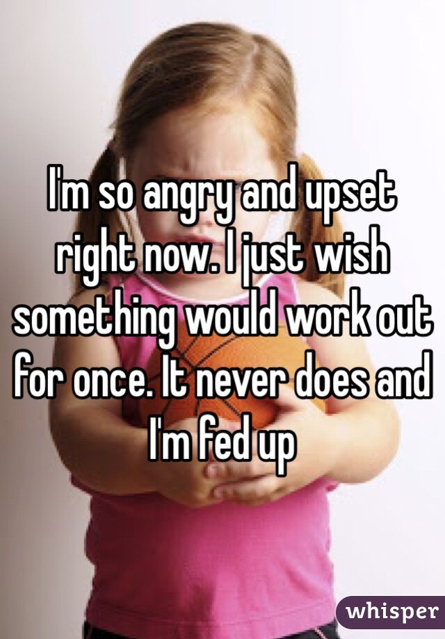 I'm so angry and upset right now. I just wish something would work out for once. It never does and I'm fed up