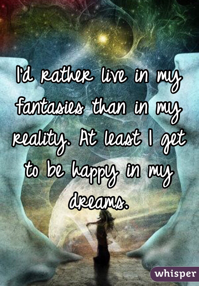 I'd rather live in my fantasies than in my reality. At least I get to be happy in my dreams.