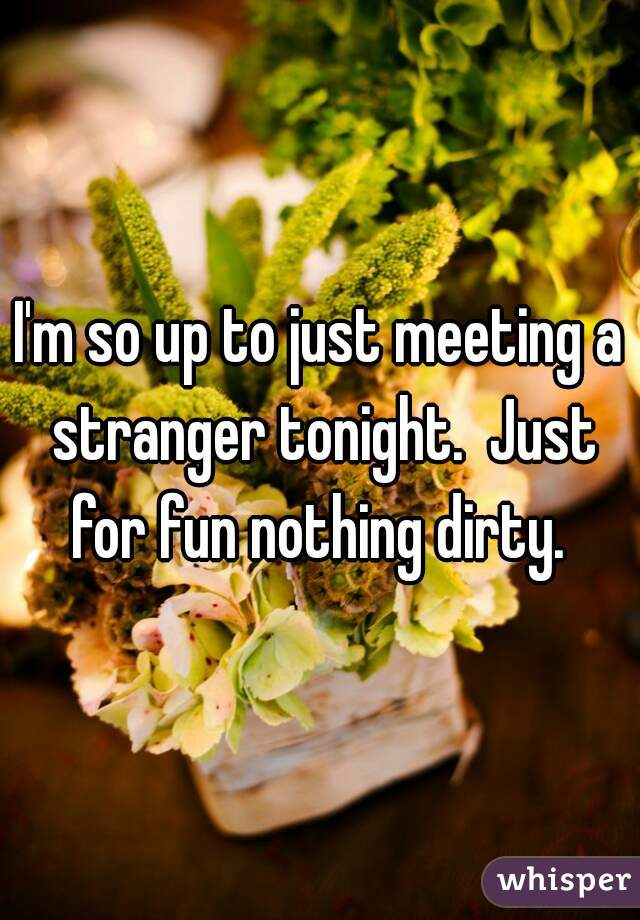 I'm so up to just meeting a stranger tonight.  Just for fun nothing dirty.