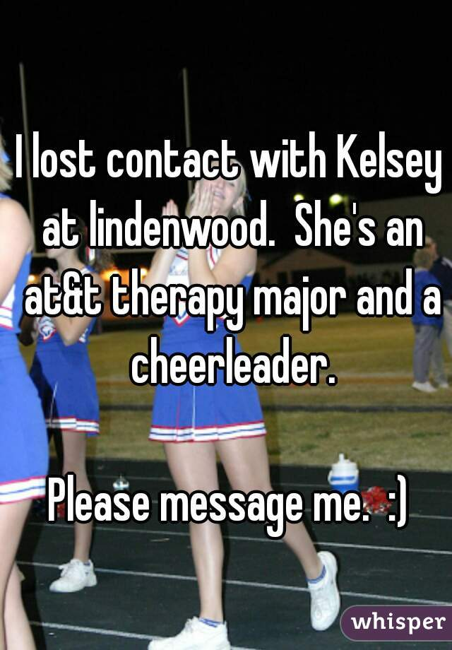 I lost contact with Kelsey at lindenwood.  She's an at&t therapy major and a cheerleader.  Please message me.  :)