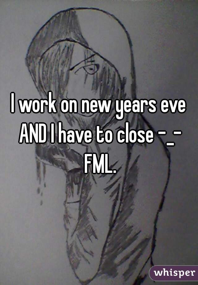 I work on new years eve AND I have to close -_- FML.