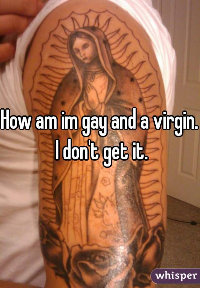 How am im gay and a virgin.  I don't get it.
