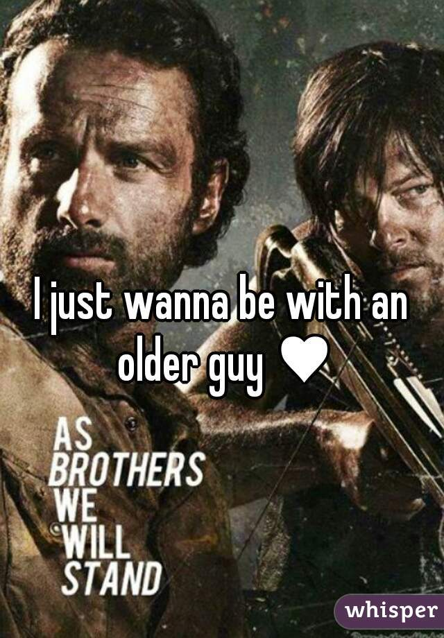 I just wanna be with an older guy ♥