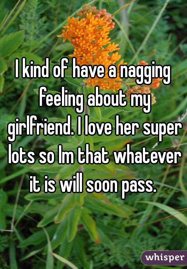 I kind of have a nagging feeling about my girlfriend. I love her super lots so Im that whatever it is will soon pass.