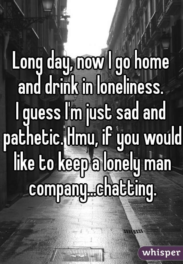 Long day, now I go home and drink in loneliness.  I guess I'm just sad and pathetic. Hmu, if you would like to keep a lonely man company...chatting.