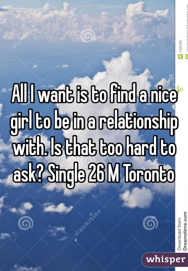 All I want is to find a nice girl to be in a relationship with. Is that too hard to ask? Single 26 M Toronto