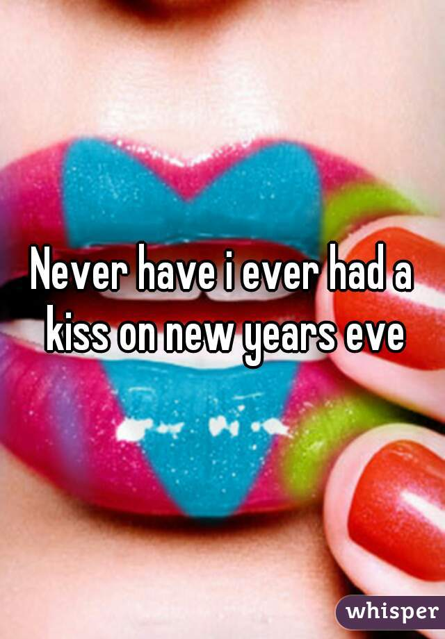 Never have i ever had a kiss on new years eve