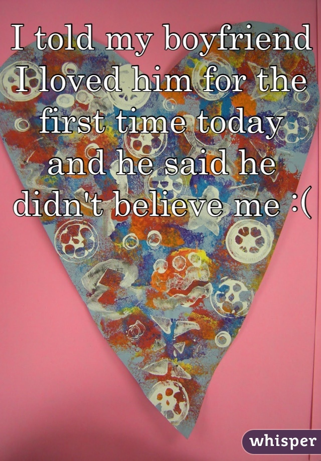 I told my boyfriend I loved him for the first time today and he said he didn't believe me :(