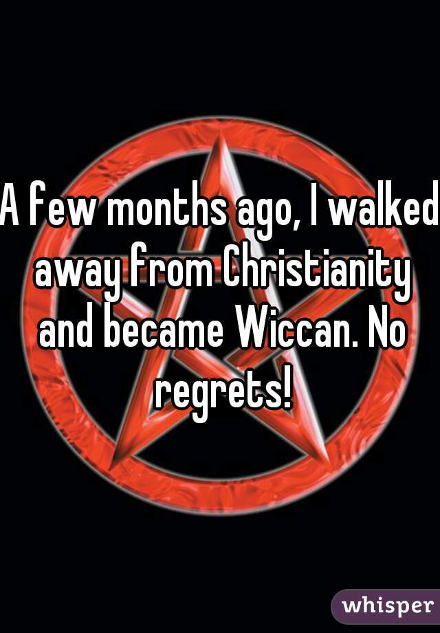 A few months ago, I walked away from Christianity and became Wiccan. No regrets!