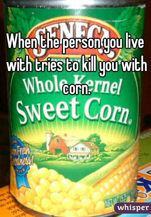 When the person you live with tries to kill you with corn.