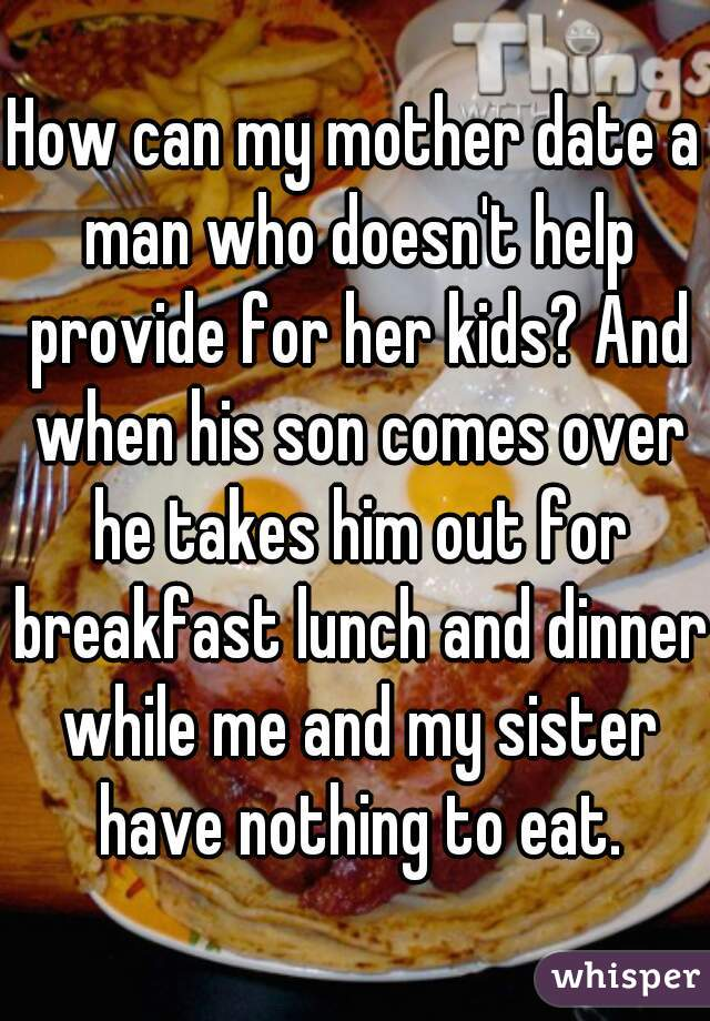 How can my mother date a man who doesn't help provide for her kids? And when his son comes over he takes him out for breakfast lunch and dinner while me and my sister have nothing to eat.