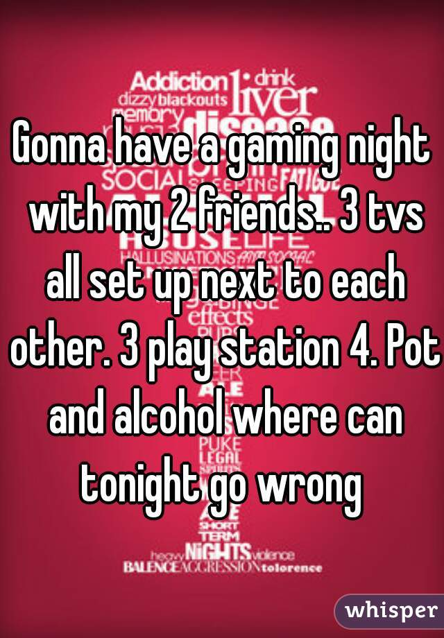Gonna have a gaming night with my 2 friends.. 3 tvs all set up next to each other. 3 play station 4. Pot and alcohol where can tonight go wrong