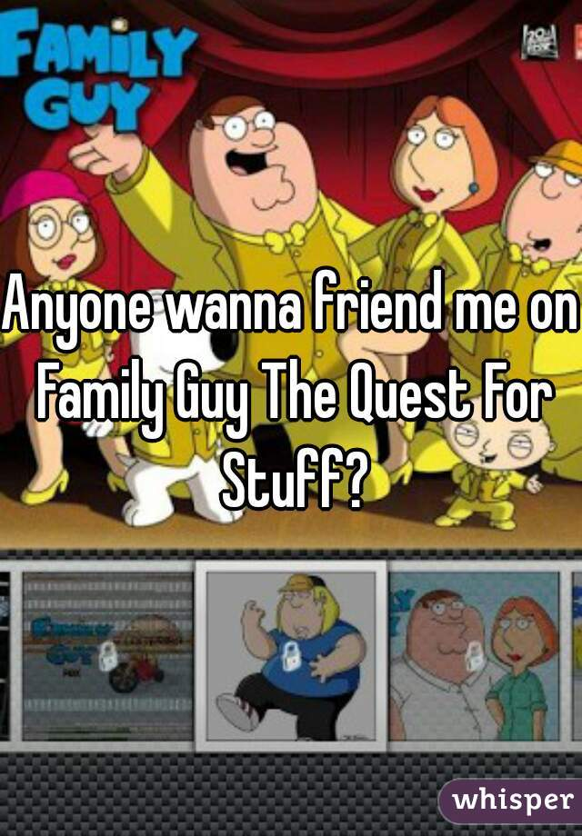 Anyone wanna friend me on Family Guy The Quest For Stuff?