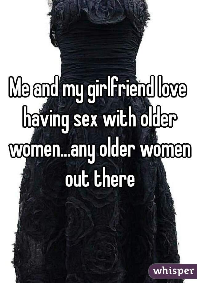 Me and my girlfriend love having sex with older women...any older women out there