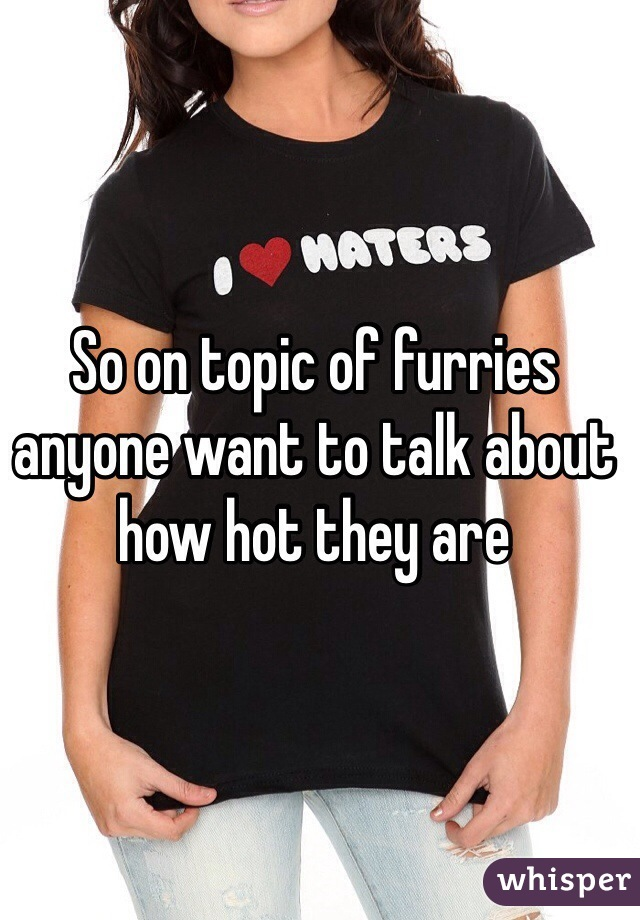 So on topic of furries anyone want to talk about how hot they are