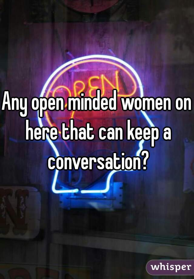 Any open minded women on here that can keep a conversation?