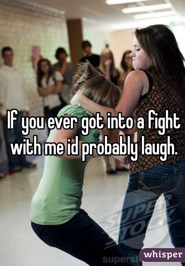 If you ever got into a fight with me id probably laugh.