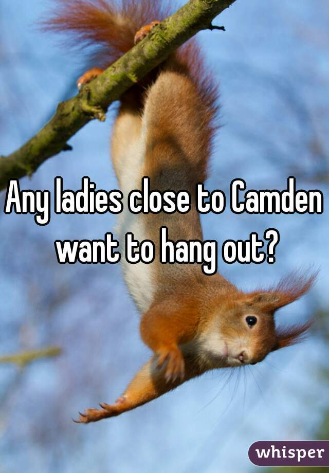 Any ladies close to Camden want to hang out?