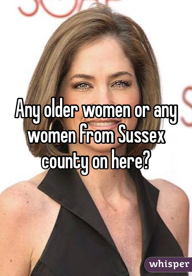 Any older women or any women from Sussex county on here?