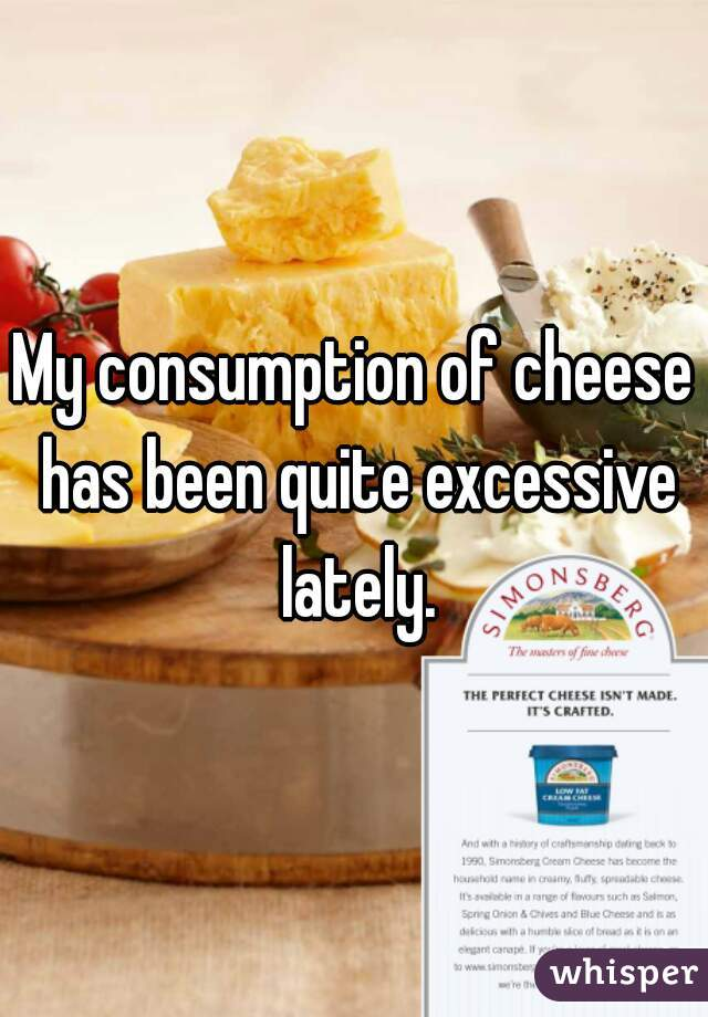 My consumption of cheese has been quite excessive lately.