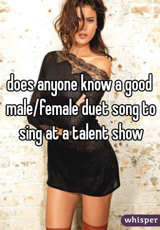 does anyone know a good male/female duet song to sing at a talent show