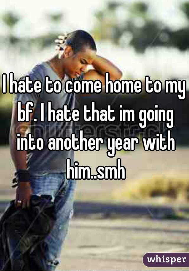 I hate to come home to my bf. I hate that im going into another year with him..smh