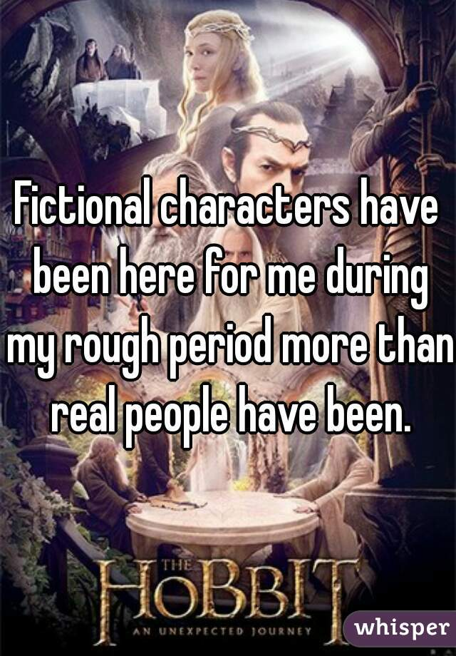 Fictional characters have been here for me during my rough period more than real people have been.