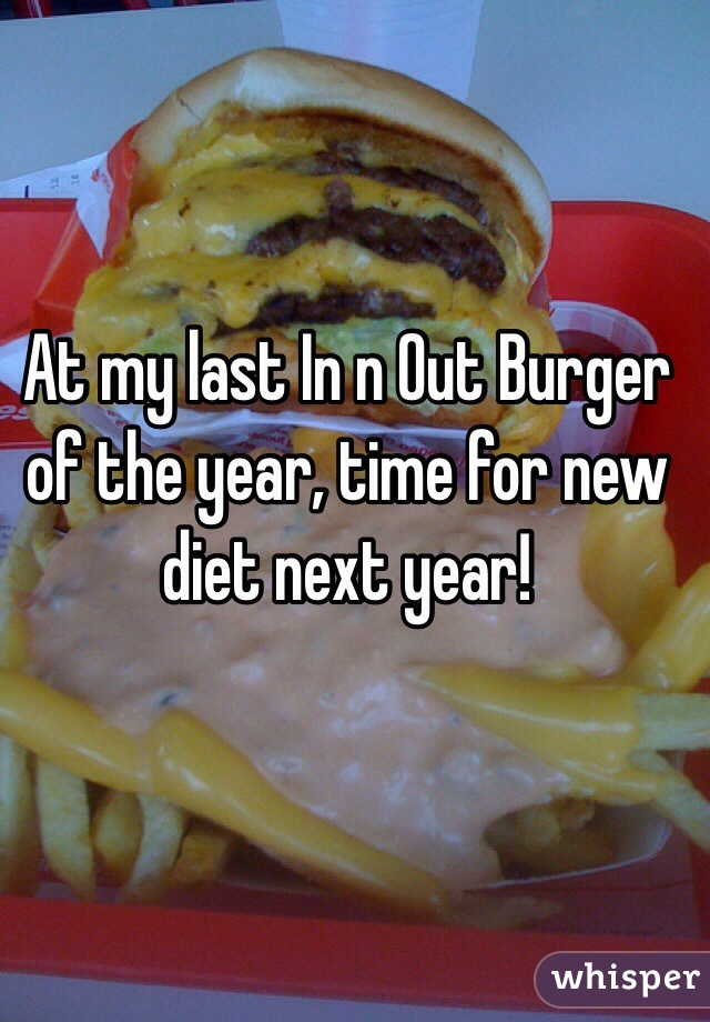 At my last In n Out Burger of the year, time for new diet next year!