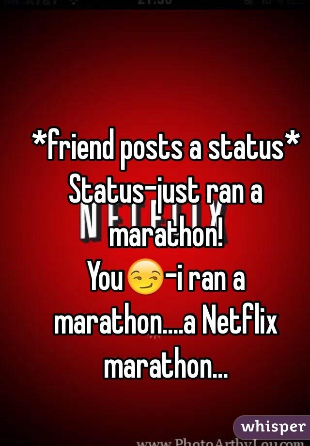 *friend posts a status* Status-just ran a marathon! You😏-i ran a marathon....a Netflix marathon...