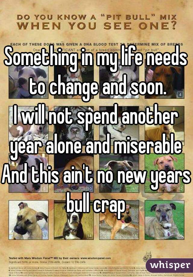 Something in my life needs to change and soon. I will not spend another year alone and miserable  And this ain't no new years bull crap