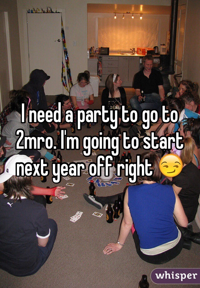 I need a party to go to 2mro. I'm going to start next year off right 😏