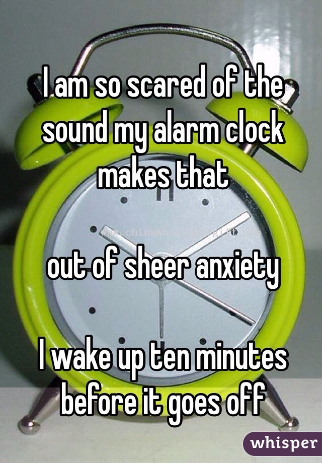 I am so scared of the sound my alarm clock makes that  out of sheer anxiety  I wake up ten minutes before it goes off