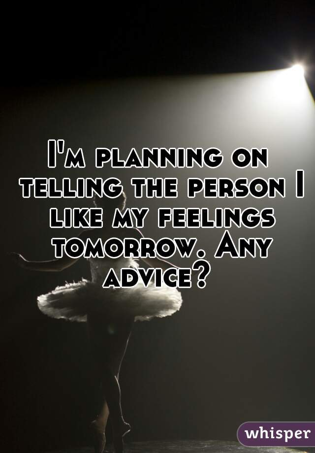 I'm planning on telling the person I like my feelings tomorrow. Any advice?