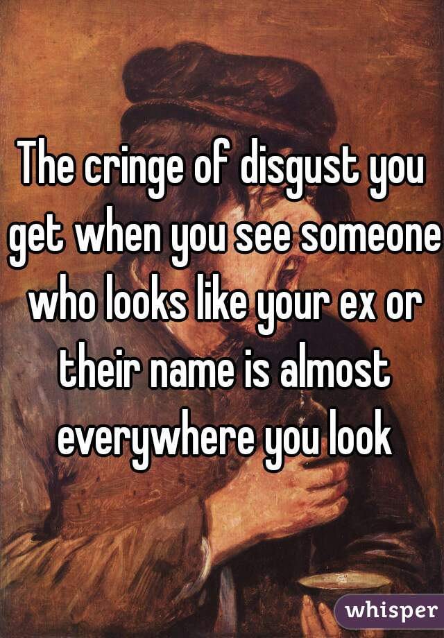 The cringe of disgust you get when you see someone who looks like your ex or their name is almost everywhere you look
