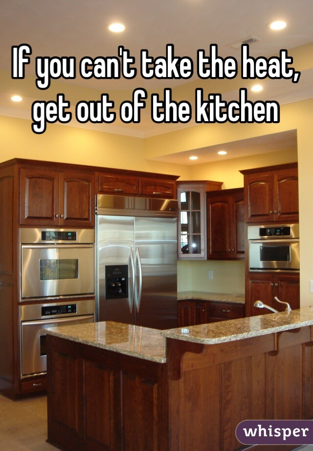 If You Can T Take The Heat Get Out Of The Kitchen