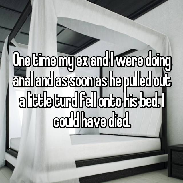 One time my ex and I were doing anal and as soon as he pulled out a little turd fell onto his bed. I could have died.