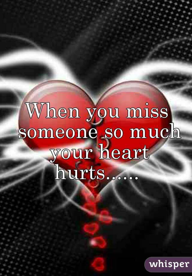 When You Miss Someone So Much Your Heart Hurts.