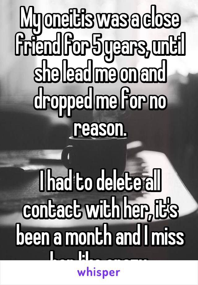 My oneitis was a close friend for 5 years, until she lead me on and dropped me for no reason.  I had to delete all contact with her, it's been a month and I miss her like crazy.