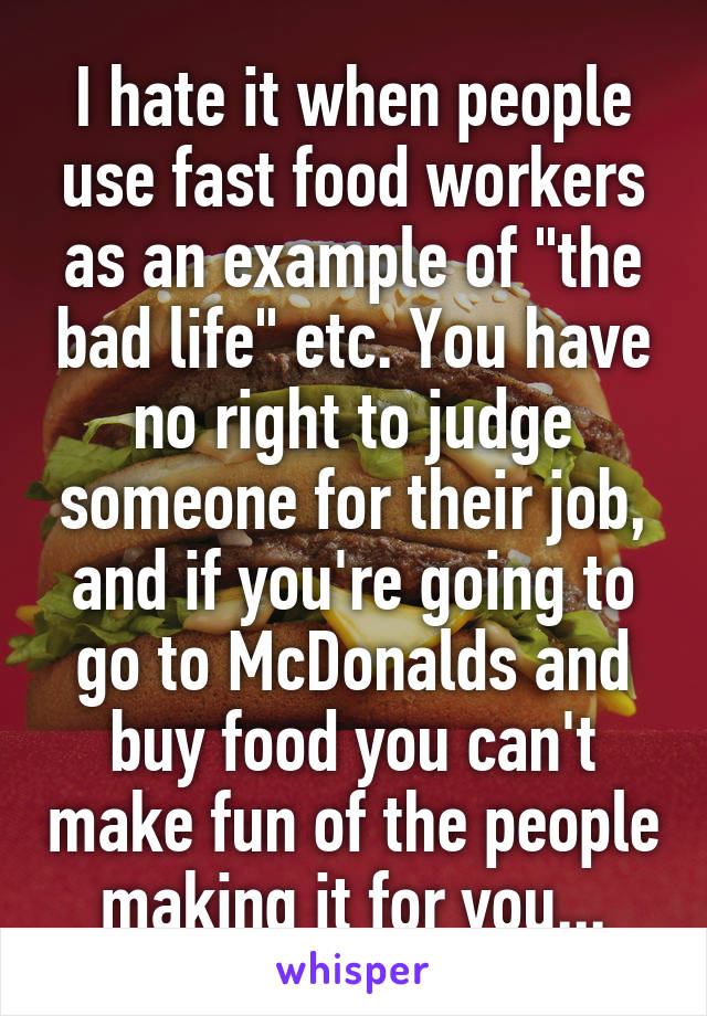 "I hate it when people use fast food workers as an example of ""the bad life"" etc. You have no right to judge someone for their job, and if you're going to go to McDonalds and buy food you can't make fun of the people making it for you..."