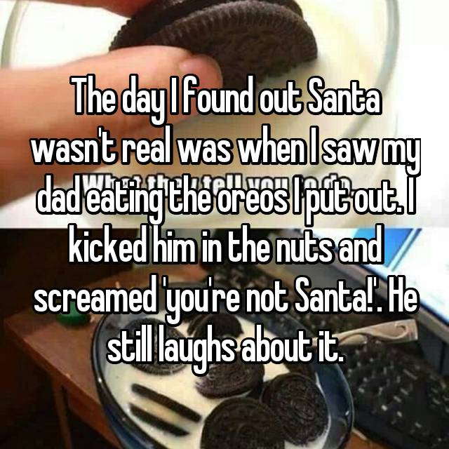 The day I found out Santa wasn't real was when I saw my dad eating the oreos I put out. I kicked him in the nuts and screamed 'you're not Santa!'. He still laughs about it.