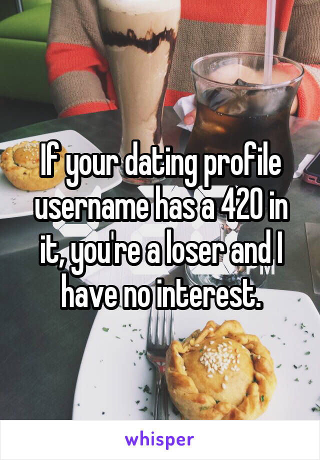 If your dating profile username has a 420 in it, you're a loser and I have no interest.